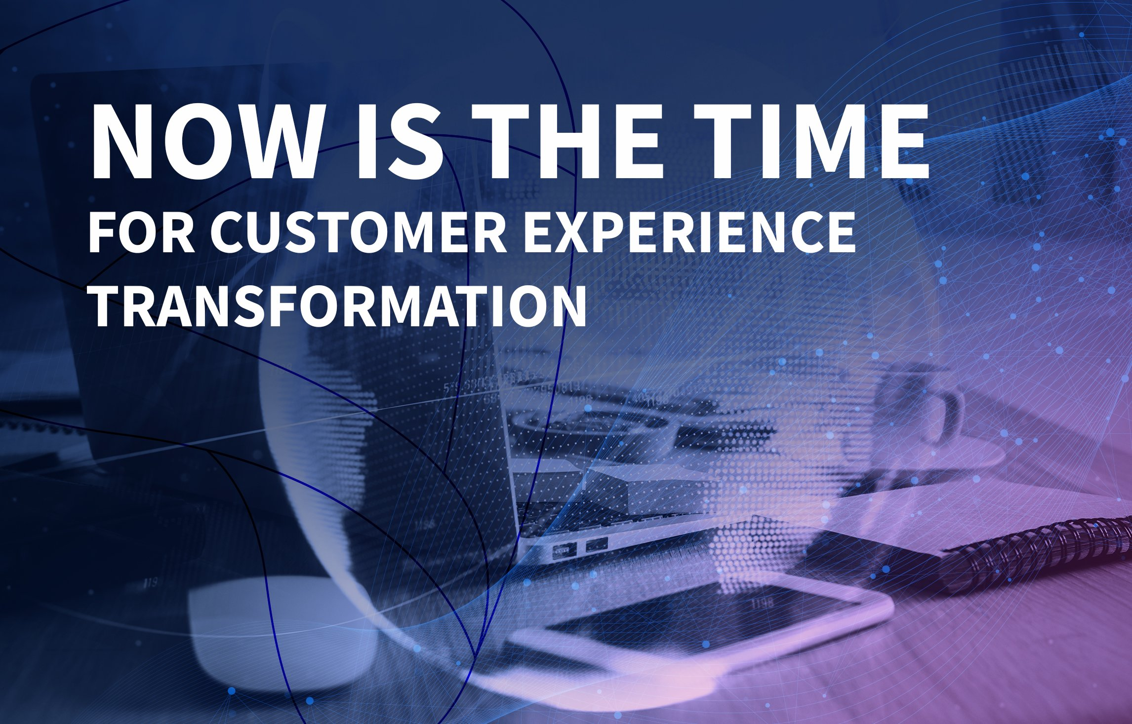 Now is the time for customer experience transformation