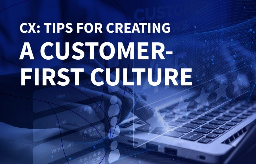 CX - Tips for creating a customer first culture